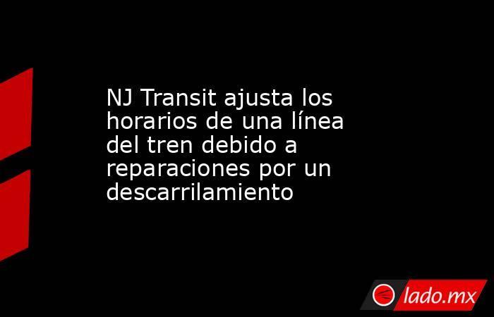 NJ Transit ajusta los horarios de una línea del tren debido a reparaciones por un descarrilamiento. Noticias en tiempo real