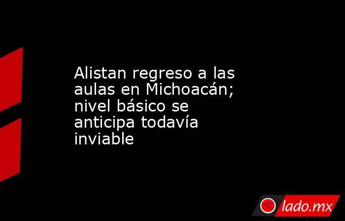 Alistan regreso a las aulas en Michoacán; nivel básico se anticipa todavía inviable. Noticias en tiempo real