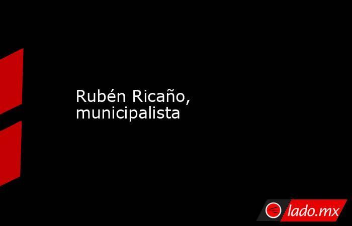 Rubén Ricaño, municipalista. Noticias en tiempo real