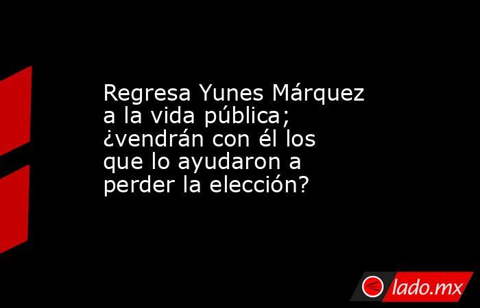 Regresa Yunes Márquez a la vida pública; ¿vendrán con él los que lo ayudaron a perder la elección?. Noticias en tiempo real