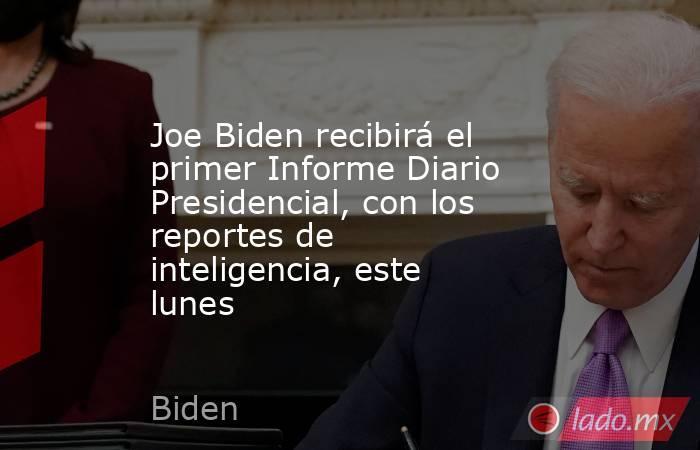 Joe Biden recibirá el primer Informe Diario Presidencial, con los reportes de inteligencia, este lunes. Noticias en tiempo real