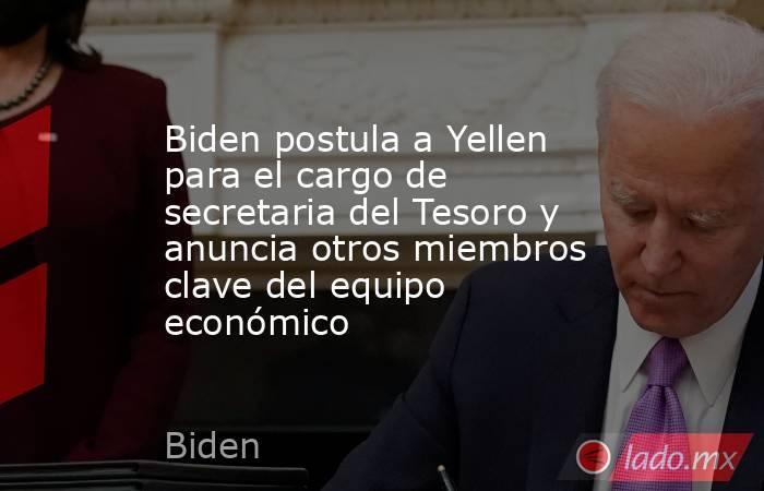 Biden postula a Yellen para el cargo de secretaria del Tesoro y anuncia otros miembros clave del equipo económico. Noticias en tiempo real