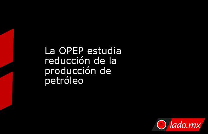 La OPEP estudia reducción de la producción de petróleo. Noticias en tiempo real