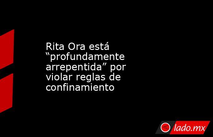 """Rita Ora está """"profundamente arrepentida"""" por violar reglas de confinamiento. Noticias en tiempo real"""