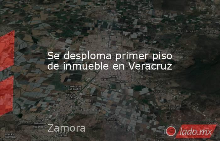 Se desploma primer piso de inmueble en Veracruz. Noticias en tiempo real