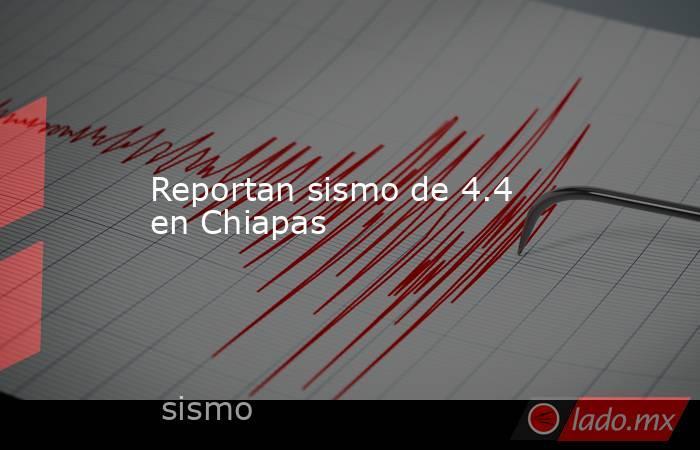 Reportan sismo de 4.4 en Chiapas. Noticias en tiempo real