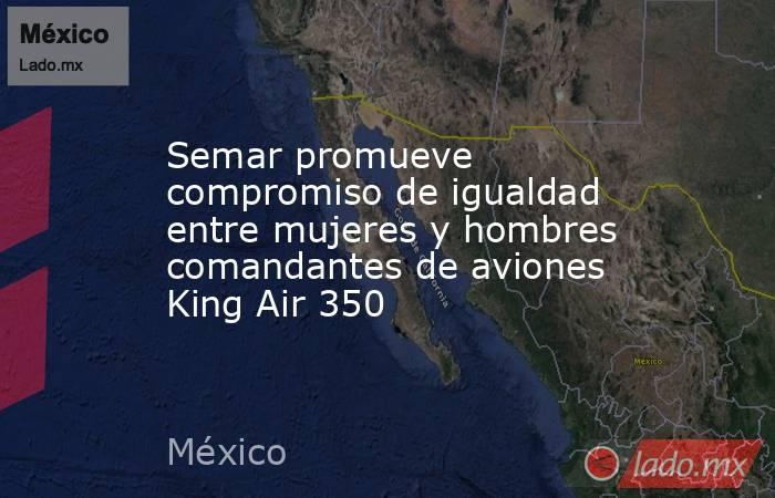 Semar promueve compromiso de igualdad entre mujeres y hombres comandantes de aviones King Air 350. Noticias en tiempo real