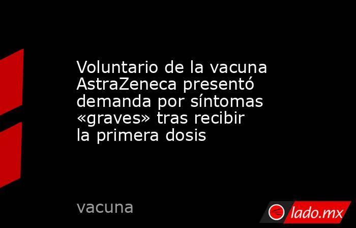 Voluntario de la vacuna AstraZeneca presentó demanda por síntomas «graves» tras recibir la primera dosis. Noticias en tiempo real
