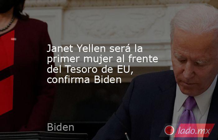Janet Yellen será la primer mujer al frente del Tesoro de EU, confirma Biden. Noticias en tiempo real