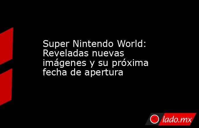 Super Nintendo World: Reveladas nuevas imágenes y su próxima fecha de apertura. Noticias en tiempo real