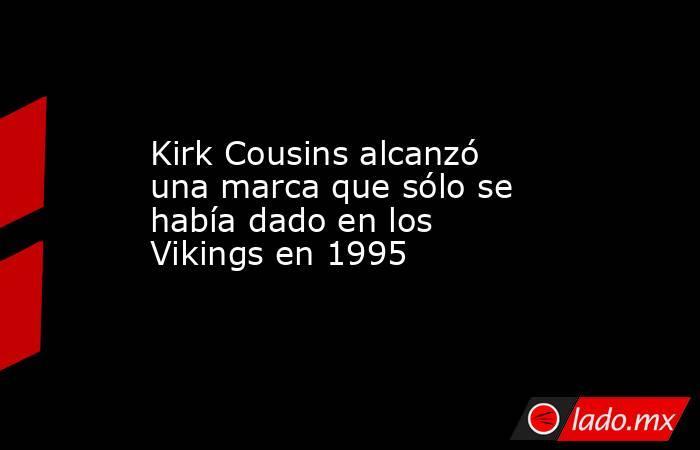Kirk Cousins alcanzó una marca que sólo se había dado en los Vikings en 1995 . Noticias en tiempo real