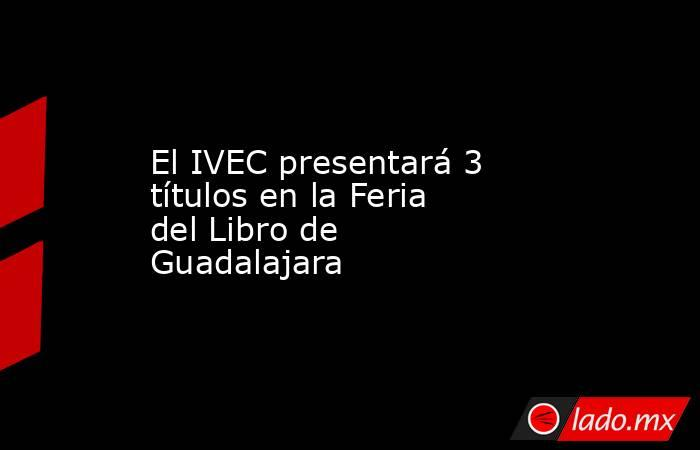 El IVEC presentará 3 títulos en la Feria del Libro de Guadalajara. Noticias en tiempo real
