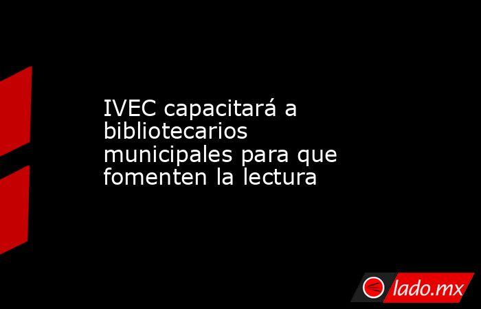 IVEC capacitará a bibliotecarios municipales para que fomenten la lectura. Noticias en tiempo real