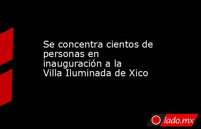 Se concentra cientos de personas en inauguración a la Villa Iluminada de Xico. Noticias en tiempo real
