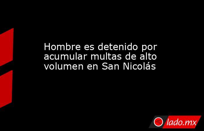 Hombre es detenido por acumular multas de alto volumen en San Nicolás. Noticias en tiempo real