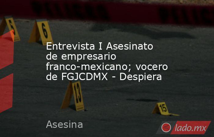 Entrevista I Asesinato de empresario franco-mexicano; vocero de FGJCDMX - Despiera. Noticias en tiempo real