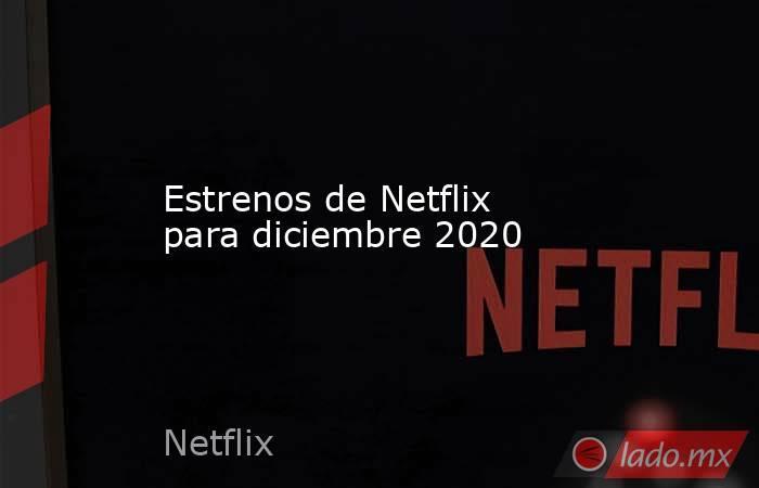 Estrenos de Netflix para diciembre 2020. Noticias en tiempo real