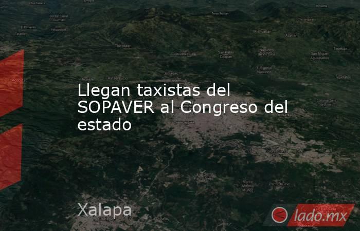 Llegan taxistas del SOPAVER al Congreso del estado. Noticias en tiempo real