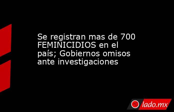 Se registran mas de 700 FEMINICIDIOS en el país; Gobiernos omisos ante investigaciones. Noticias en tiempo real