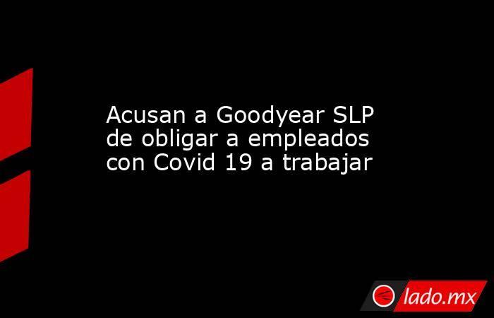 Acusan a Goodyear SLP de obligar a empleados con Covid 19 a trabajar. Noticias en tiempo real