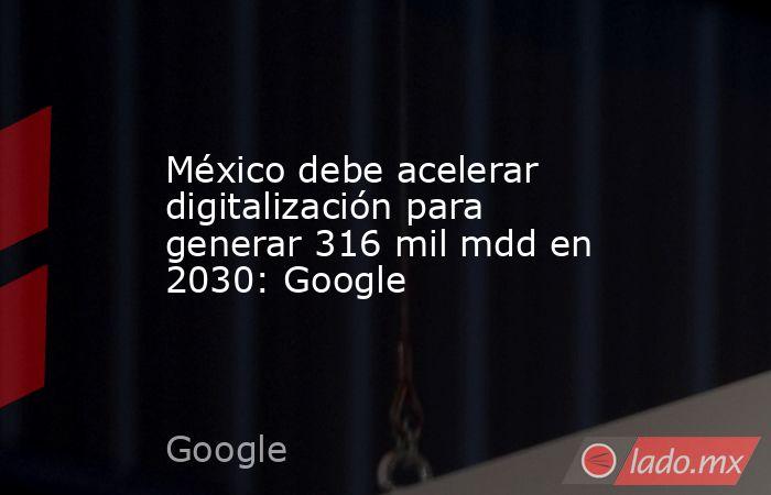 México debe acelerar digitalización para generar 316 mil mdd en 2030: Google. Noticias en tiempo real