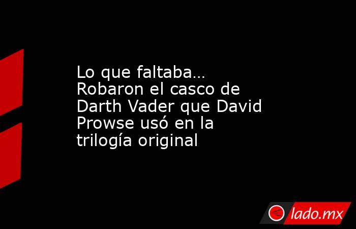 Lo que faltaba… Robaron el casco de Darth Vader que David Prowse usó en la trilogía original. Noticias en tiempo real