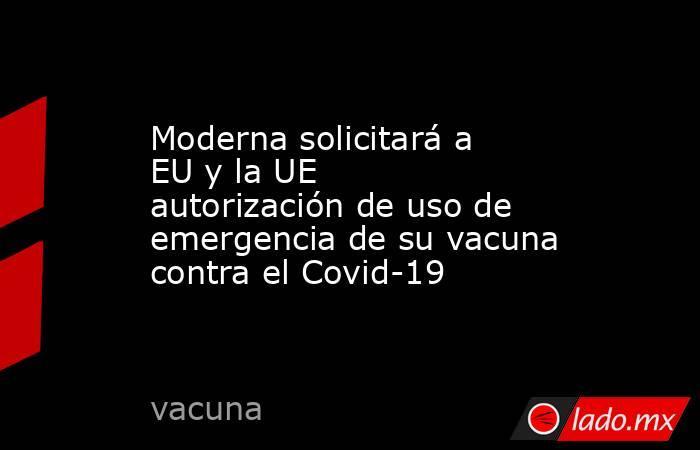 Moderna solicitará a EU y la UE autorización de uso de emergencia de su vacuna contra el Covid-19. Noticias en tiempo real