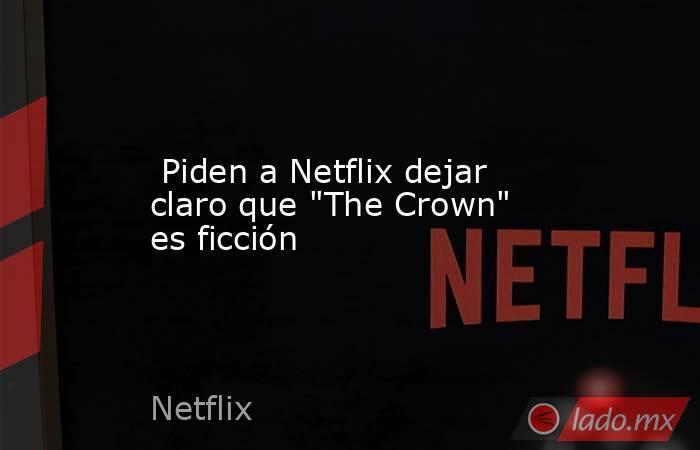 Piden a Netflix dejar claro que