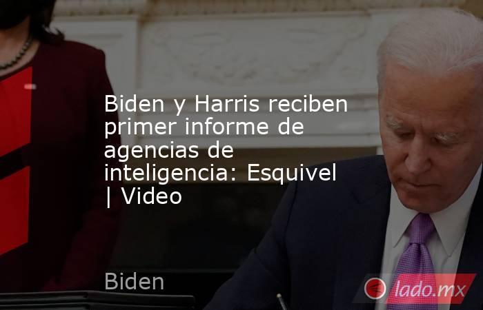 Biden y Harris reciben primer informe de agencias de inteligencia: Esquivel | Video. Noticias en tiempo real