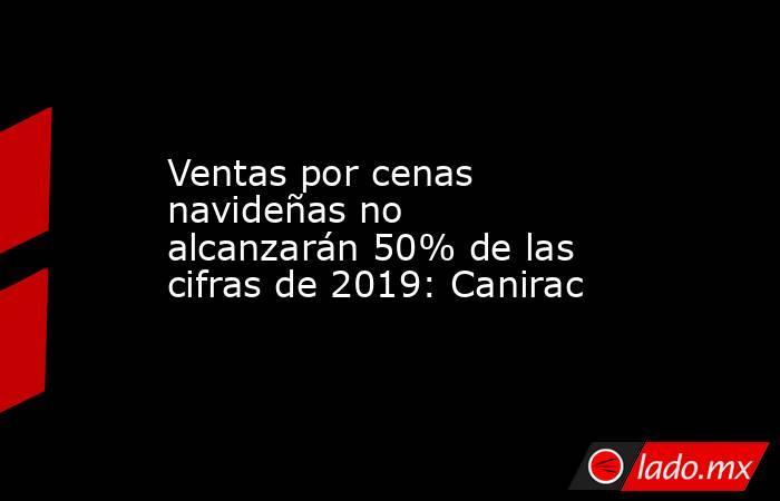Ventas por cenas navideñas no alcanzarán 50% de las cifras de 2019: Canirac. Noticias en tiempo real