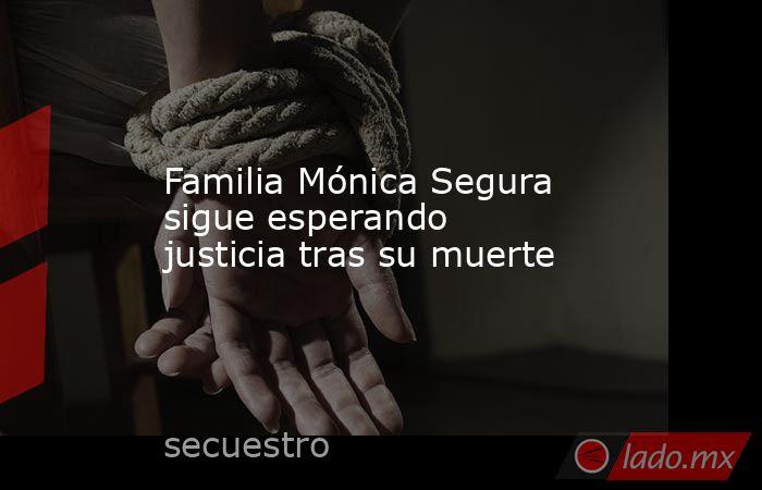 Familia Mónica Segura sigue esperando justicia tras su muerte. Noticias en tiempo real