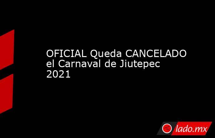 OFICIAL Queda CANCELADO el Carnaval de Jiutepec 2021. Noticias en tiempo real
