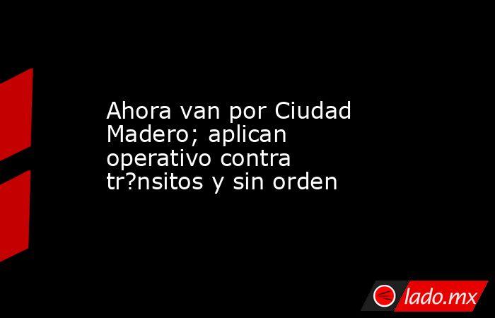 Ahora van por Ciudad Madero; aplican operativo contra tr?nsitos y sin orden. Noticias en tiempo real