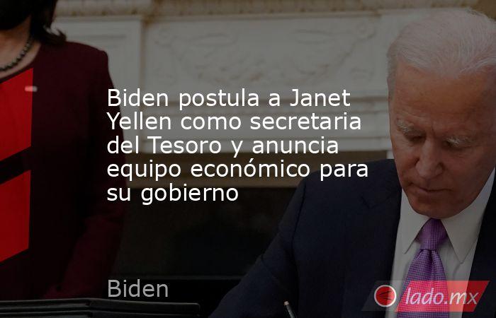 Biden postula a Janet Yellen como secretaria del Tesoro y anuncia equipo económico para su gobierno. Noticias en tiempo real