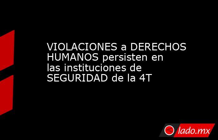 VIOLACIONES a DERECHOS HUMANOS persisten en las instituciones de SEGURIDAD de la 4T. Noticias en tiempo real