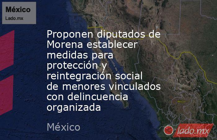 Proponen diputados de Morena establecer medidas para protección y reintegración social de menores vinculados con delincuencia organizada. Noticias en tiempo real
