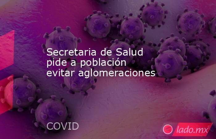 Secretaria de Salud pide a población evitar aglomeraciones. Noticias en tiempo real