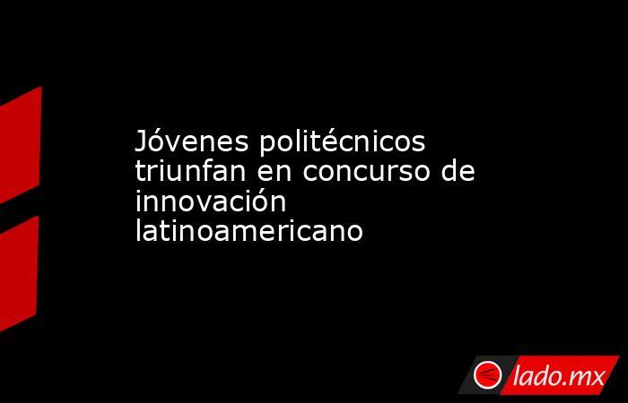 Jóvenes politécnicos triunfan en concurso de innovación latinoamericano. Noticias en tiempo real