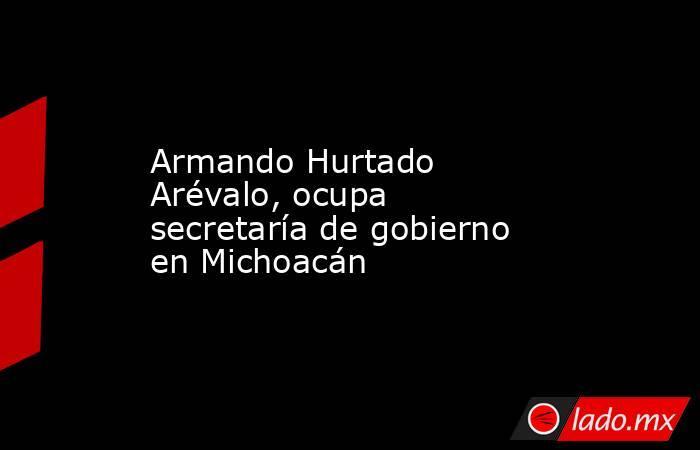 Armando Hurtado Arévalo, ocupa secretaría de gobierno en Michoacán. Noticias en tiempo real