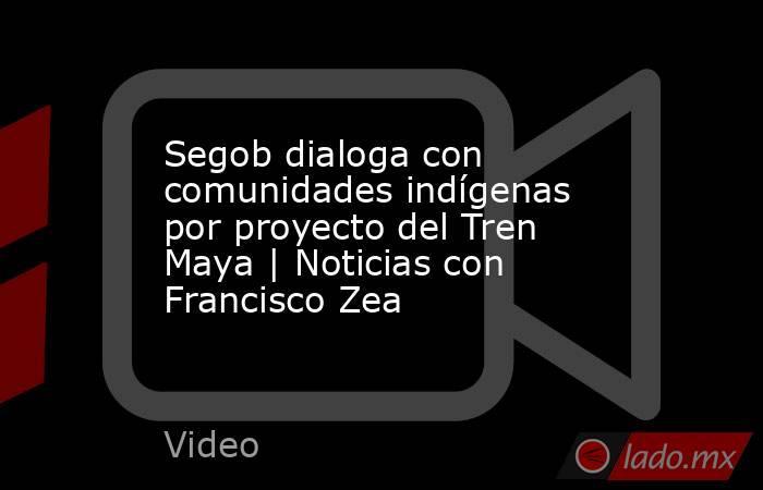 Segob dialoga con comunidades indígenas por proyecto del Tren Maya | Noticias con Francisco Zea. Noticias en tiempo real