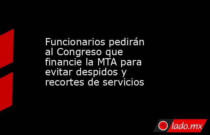 Funcionarios pedirán al Congreso que financie la MTA para evitar despidos y recortes de servicios. Noticias en tiempo real
