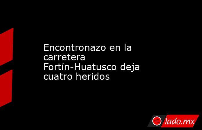 Encontronazo en la carretera Fortín-Huatusco deja cuatro heridos. Noticias en tiempo real