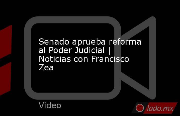 Senado aprueba reforma al Poder Judicial | Noticias con Francisco Zea. Noticias en tiempo real