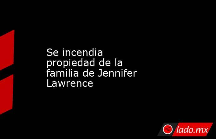 Se incendia propiedadde la familia de Jennifer Lawrence . Noticias en tiempo real