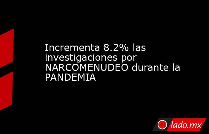 Incrementa 8.2% las investigaciones por NARCOMENUDEO durante la PANDEMIA. Noticias en tiempo real