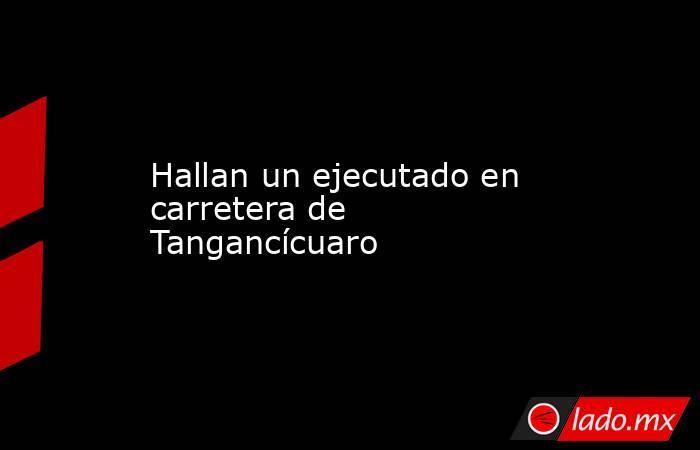 Hallan un ejecutado en carretera de Tangancícuaro. Noticias en tiempo real