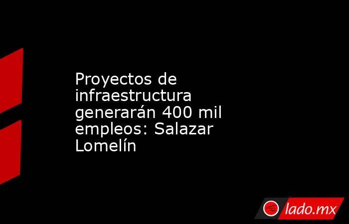 Proyectos de infraestructura generarán 400 mil empleos: Salazar Lomelín. Noticias en tiempo real