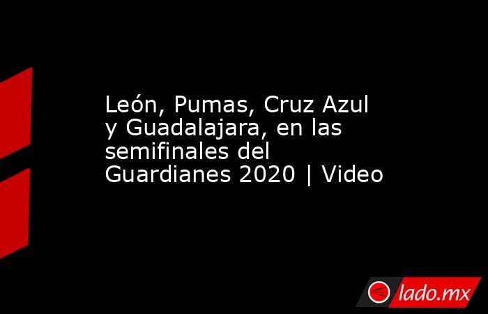 León, Pumas, Cruz Azul y Guadalajara, en las semifinales del Guardianes 2020 | Video. Noticias en tiempo real