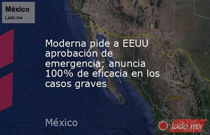Moderna pide a EEUU aprobación de emergencia; anuncia 100% de eficacia en los casos graves. Noticias en tiempo real