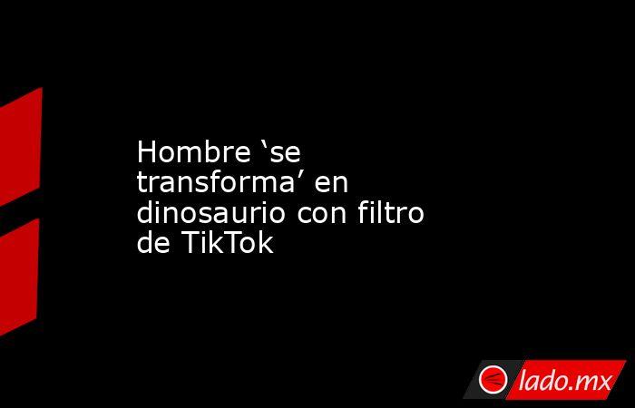 Hombre 'se transforma' en dinosaurio con filtro de TikTok. Noticias en tiempo real